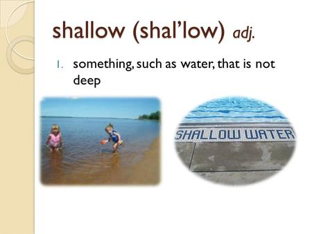 Shallow (shal'low) adj. 1. something, such as water, that is not deep.