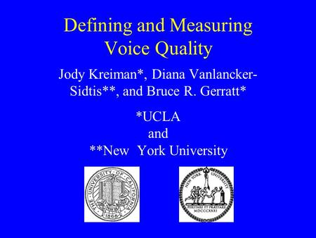 Defining and Measuring Voice Quality Jody Kreiman*, Diana Vanlancker- Sidtis**, and Bruce R. Gerratt* *UCLA and **New York University.
