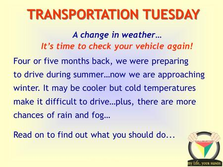 Transportation Tuesday TRANSPORTATION TUESDAY A change in weather… It's time to check your vehicle again! Four or five months back, we were preparing to.