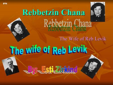 "Rebbetzin Chana The Wife of Reb Levik B""H. Rebbetzin Chana's Parents Rebbetzin Chana was the oldest child. She had 3 siblings, as you will see on the."