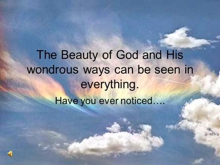 The Beauty of God and His wondrous ways can be seen in everything. Have you ever noticed….