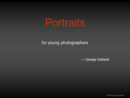 © 2008 George Garbeck Portraits for young photographers — George Garbeck.