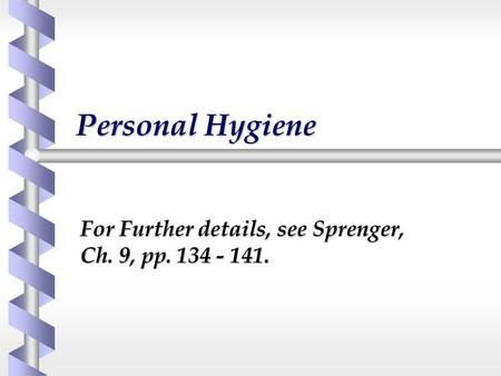 Personal Hygiene For Further details, see Sprenger, Ch. 9, pp. 134 - 141.