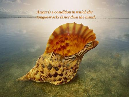 Anger is a condition in which the tongue works faster than the mind.