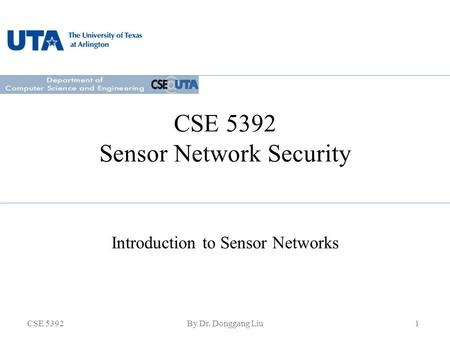 CSE 5392By Dr. Donggang Liu1 CSE 5392 Sensor Network Security Introduction to Sensor Networks.