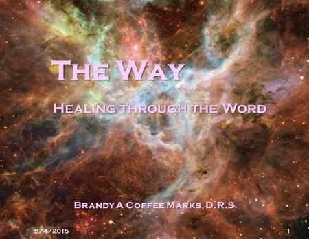 The Way 5/4/20151 Healing through the Word Brandy A Coffee Marks, D.R.S.