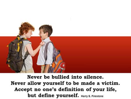 Never be bullied into silence. Never allow yourself to be made a victim. Accept no one's definition of your life, but define yourself. Harry S. Firestone.
