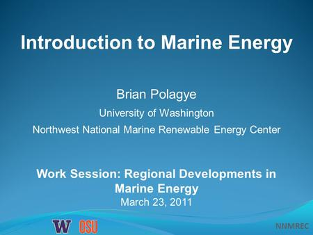 NNMREC Work Session: Regional Developments in Marine Energy March 23, 2011 Introduction to Marine Energy Brian Polagye University of Washington Northwest.