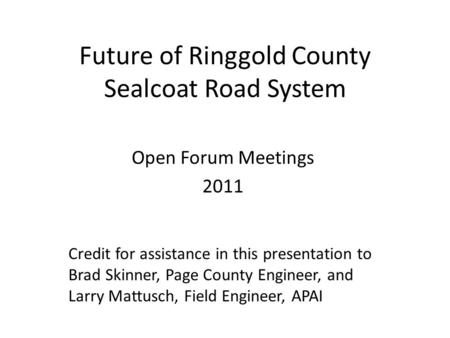 Future of Ringgold County Sealcoat Road System Open Forum Meetings 2011 Credit for assistance in this presentation to Brad Skinner, Page County Engineer,