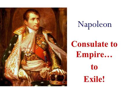 Napoleon Consulate to Empire… to Exile! Consulate New Constitution - Really set up Dictatorship (gov't headed by absolute ruler) Executive Branch - 3.