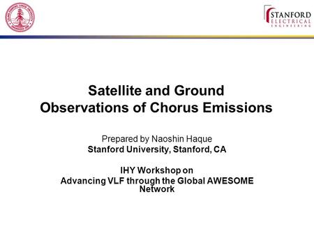 Satellite and Ground Observations of Chorus Emissions Prepared by Naoshin Haque Stanford University, Stanford, CA IHY Workshop on Advancing VLF through.