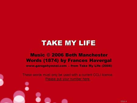 CCLI # TAKE MY LIFE Music © 2006 Beth Manchester Words (1874) by Frances Havergal www.garagehymnal.com – from Take My Life (2006) These words must only.