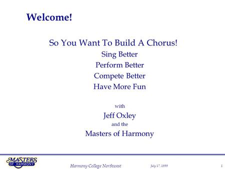 July 17, 1999 Harmony College Northwest 1 Welcome! So You Want To Build A Chorus! Sing Better Perform Better Compete Better Have More Fun with Jeff Oxley.
