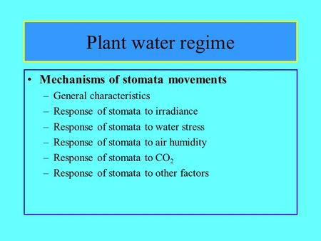 Plant water regime Mechanisms of stomata movements –General characteristics –Response of stomata to irradiance –Response of stomata to water stress –Response.