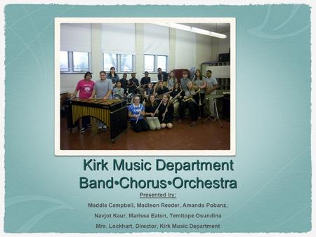 Kirk Music Department BandChorusOrchestra Presented by: Maddie Campbell, Madison Reeder, Amanda Pobanz, Navjot Kaur, Marissa Eaton, Temitope Osundina Mrs.