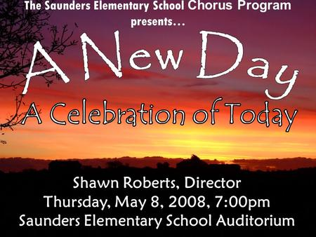 The Saunders Elementary School Chorus Program presents… Shawn Roberts, Director Thursday, May 8, 2008, 7:00pm Saunders Elementary School Auditorium.