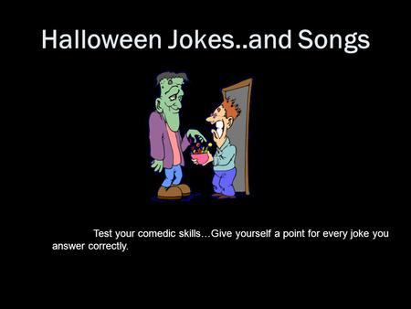 Halloween Jokes..and Songs Test your comedic skills…Give yourself a point for every joke you answer correctly.