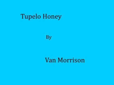 Van Morrison Tupelo Honey By. Context Soft rock - Ballad Much of it improvised! 1971 Over 7 minutes long Influenced by R&B, Rock, Soul, Irish folk and.