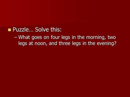 Puzzle… Solve this: Puzzle… Solve this: –What goes on four legs in the morning, two legs at noon, and three legs in the evening?