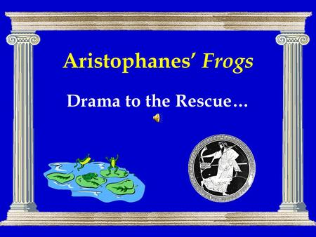 Aristophanes' Frogs Drama to the Rescue…. Agenda Drama in Performance 1 –Frog Chorus (pp. 106 ff.) Aristophanes' Frogs –Background, Structure, Themes,