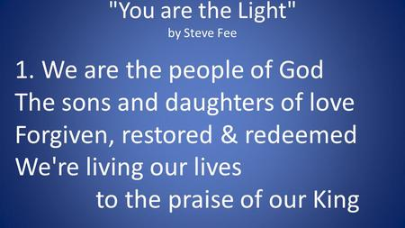 You are the Light by Steve Fee 1. We are the people of God The sons and daughters of love Forgiven, restored & redeemed We're living our lives to the.