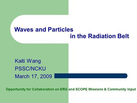 Waves and Particles in the Radiation Belt Kaiti Wang PSSC/NCKU March 17, 2009 Opportunity for Collaboration on ERG and SCOPE Missions & Community Input.