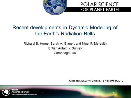Recent developments in Dynamic Modelling of the Earth's Radiation Belts Richard B. Horne, Sarah A. Glauert and Nigel P. Meredith British Antarctic Survey.