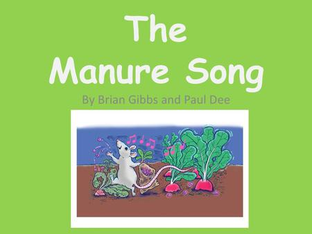 The Manure Song By Brian Gibbs and Paul Dee The Farmers plants were dying, why he could not tell. If this goes on much longer he'll have nothing left.