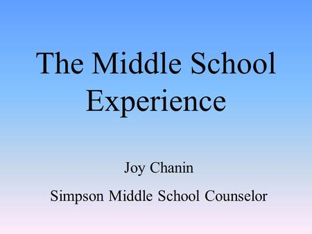 The Middle School Experience Joy Chanin Simpson Middle School Counselor.
