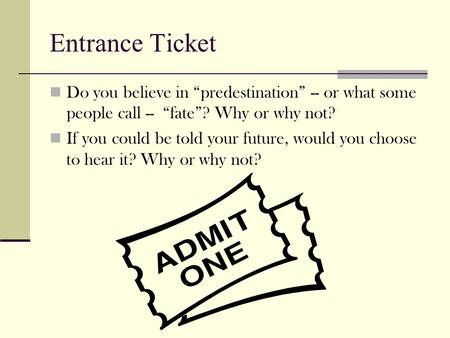 "Entrance Ticket Do you believe in ""predestination"" -- or what some people call -- ""fate""? Why or why not? If you could be told your future, would you."