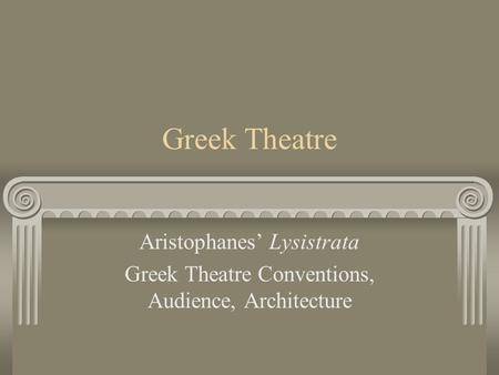 Greek Theatre Aristophanes' Lysistrata Greek Theatre Conventions, Audience, Architecture.