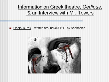 Information on Greek theatre, Oedipus, & an Interview with Mr. Towers Oedipus Rex – written around 441 B.C. by Sophocles.