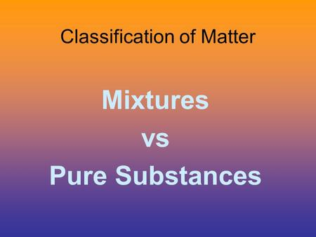 Classification of Matter Mixtures vs Pure Substances.