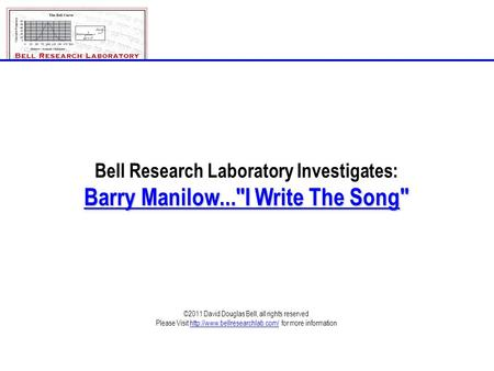 Bell Research Laboratory Investigates: Barry Manilow...I Write The Song ©2011 David Douglas Bell, all rights reserved Please Visit