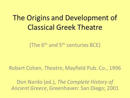 The Origins and Development of Classical Greek Theatre (The 6 th and 5 th centuries BCE) Robert Cohen, Theatre, Mayfield Pub. Co., 1996 Don Nardo (ed.),