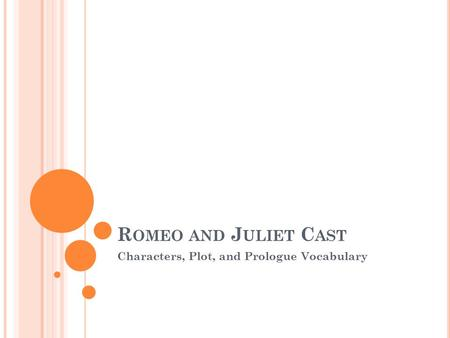 R OMEO AND J ULIET C AST Characters, Plot, and Prologue Vocabulary.