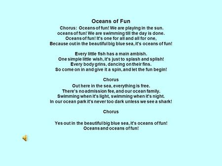 Oceans of Fun Chorus: Oceans of fun! We are playing in the sun. oceans of fun! We are swimming till the day is done. Oceans of fun! It's one for all and.