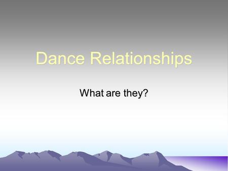 Dance Relationships What are they?. What are relationships? This is the way you dance and interact with others Varying the relationships through a dance.