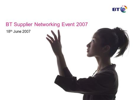 BT Supplier Networking Event 2007 18 th June 2007.