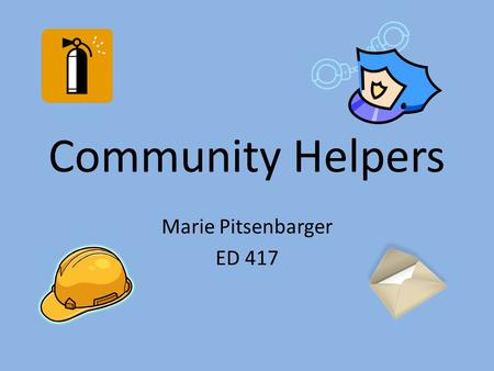 Community Helpers Marie Pitsenbarger ED 417. Community Helpers Grade: 2 nd Objective: Children will be able to identify the following community helpers.