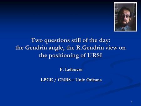 1 Two questions still of the day: the Gendrin angle, the R.Gendrin view on the positioning of URSI F. Lefeuvre LPCE / CNRS – Univ Orléans.