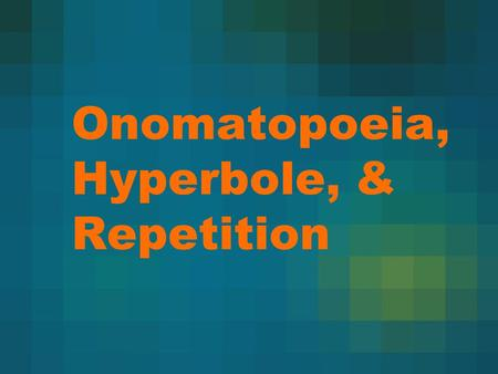 Onomatopoeia, Hyperbole, & Repetition. Onomatopoeia Onomatopoeia is the imitation of natural sounds in word form. These words help us form mental pictures.
