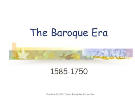 The Baroque Era 1585-1750 Copyright © 2005 - Frankel Consulting Services, Inc.