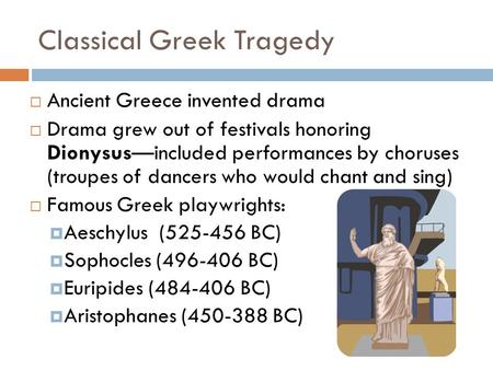 Classical Greek Tragedy  Ancient Greece invented drama  Drama grew out of festivals honoring Dionysus—included performances by choruses (troupes of dancers.