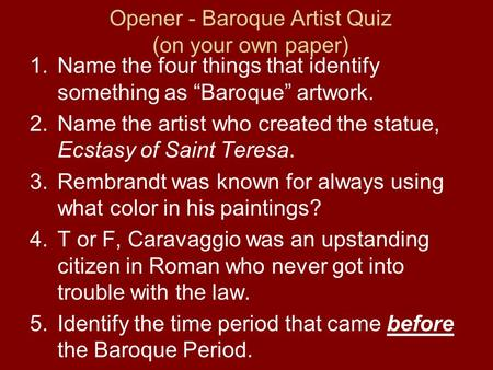 "Opener - Baroque Artist Quiz (on your own paper) 1.Name the four things that identify something as ""Baroque"" artwork. 2.Name the artist who created the."