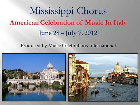 Mississippi Chorus American Celebration of Music In Italy June 28 – July 7, 2012 Produced by Music Celebrations International.