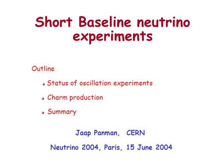 Short Baseline neutrino experiments Jaap Panman, CERN Neutrino 2004, Paris, 15 June 2004 Outline Status of oscillation experiments Charm production Summary.