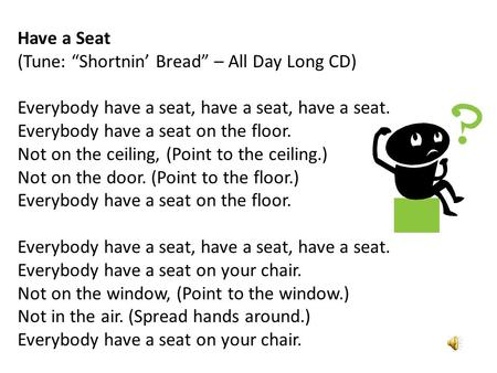 "Have a Seat (Tune: ""Shortnin' Bread"" – All Day Long CD) Everybody have a seat, have a seat, have a seat. Everybody have a seat on the floor. Not on the."