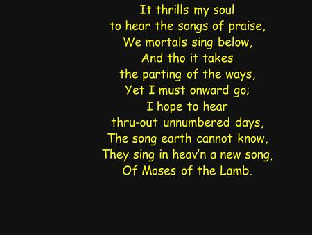 It thrills my soul to hear the songs of praise, We mortals sing below, And tho it takes the parting of the ways, Yet I must onward go; I hope to hear thru-out.