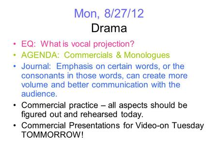 Mon, 8/27/12 Drama EQ: What is vocal projection? AGENDA: Commercials & Monologues Journal: Emphasis on certain words, or the consonants in those words,